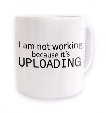 I Am Not Working Because It's Uploading IT mug