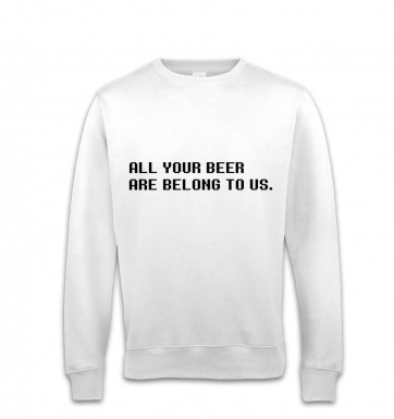 All Your Beer Are Belong To Us sweatshirt