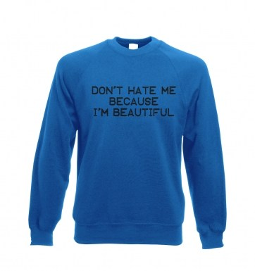 Don't Hate Me Because I'm Beautiful sweatshirt