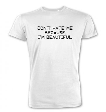 Don't Hate Me Because I'm Beautiful premium t-shirt