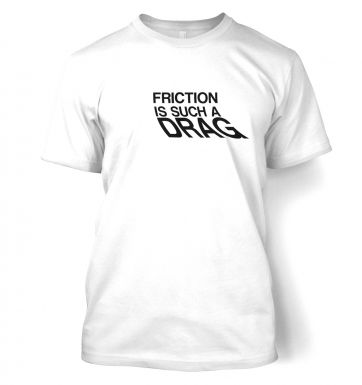 Friction Is Such A Drag  t-shirt