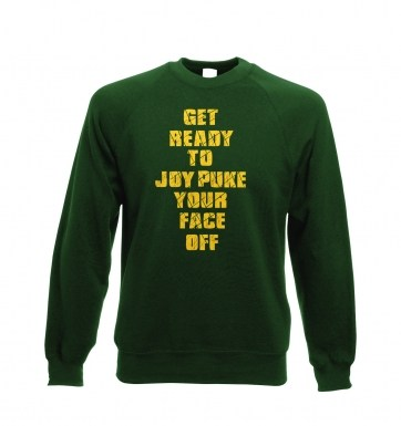 Get Ready To Joy Puke Your Face Off sweatshirt