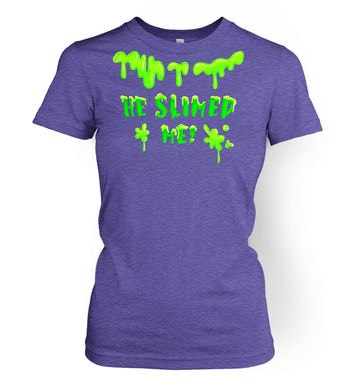 He Slimed Me womens t-shirt