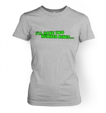 I'll have two number nines...  women's t-shirt
