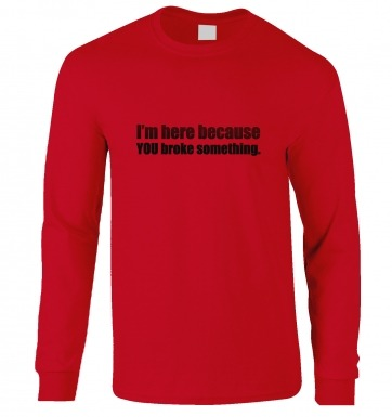 Im Here Because You Broke Something long-sleeved t-shirt