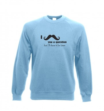 I moustache you a question sweatshirt