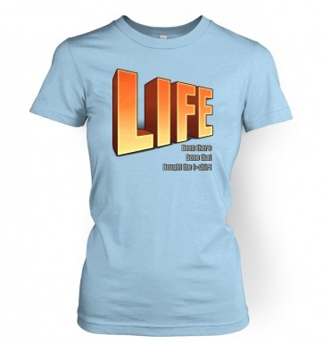 Life: Been There Done That women's t-shirt