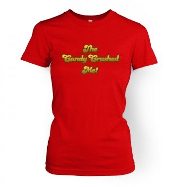 The Candy Crushed Me!  womens t-shirt