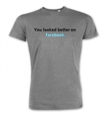 You Looked Better On Facebook  premium t-shirt