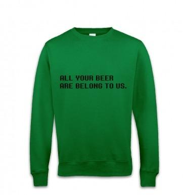 All Your Beer Are Belong To Us sweatshirt