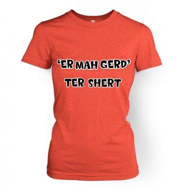 ER MAH GERD  TER SHERT   womens t-shirt