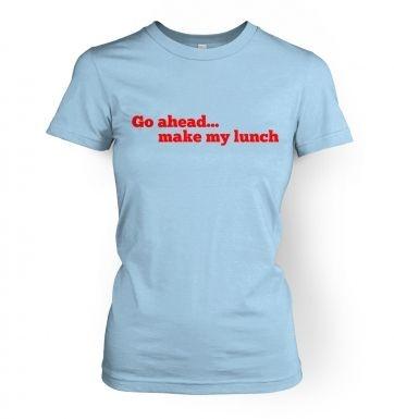 Go ahead make my lunch  womens t-shirt