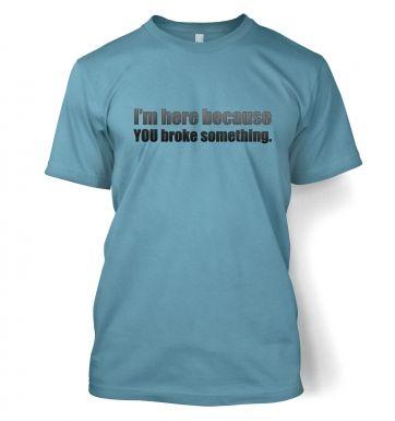Im Here Because You Broke Something  t-shirt