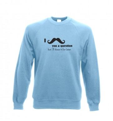 I moustache you a question sweatshirt