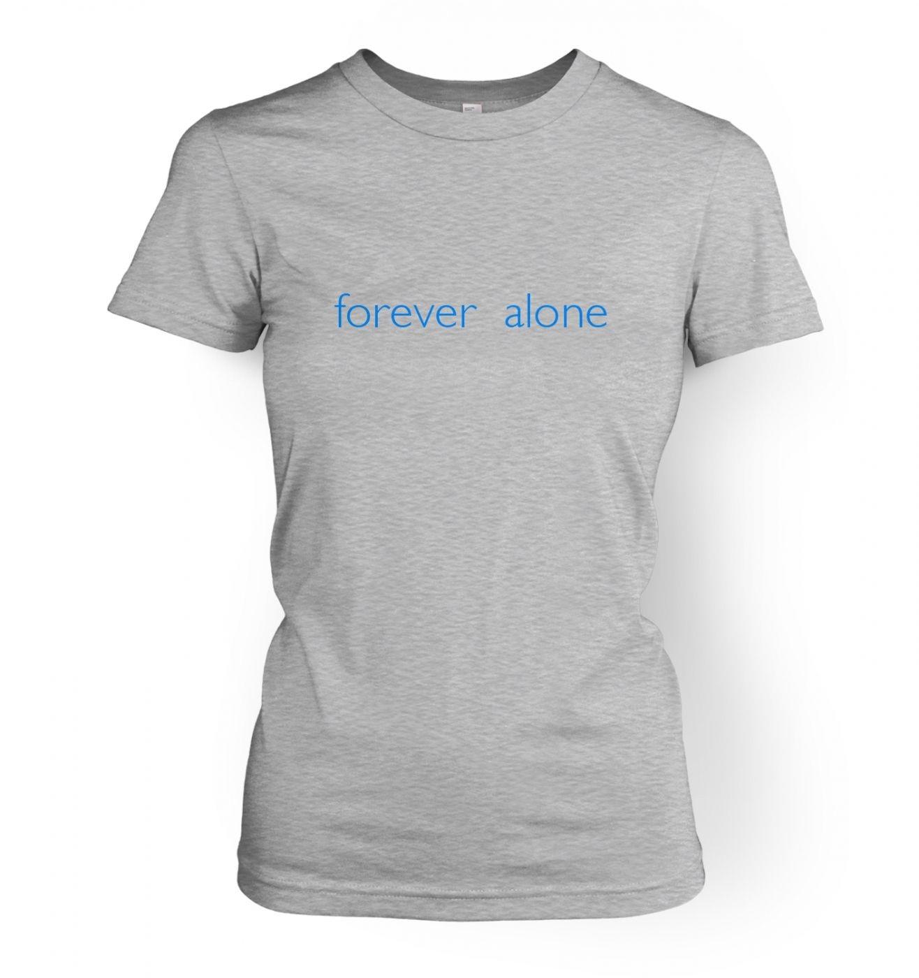 b47476f23b7203 Forever alone womens t-shirt - Somethinggeeky